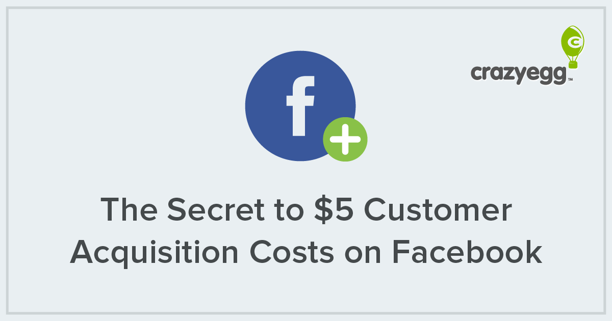 the secret to 5 customer acquisition costs on facebook